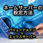 ネームサーバーの設定、変更方法(バリュードメイン×エックスサーバー)