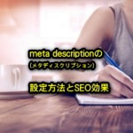 メタディスクリプションの設定方法とSEOの効果について