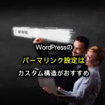 WordPressのパーマリンク設定はカスタム構造がおすすめ